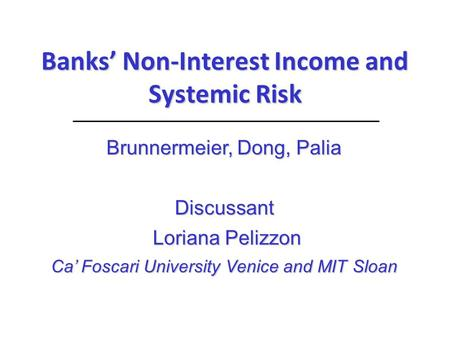 Banks' Non-Interest Income and Systemic Risk Brunnermeier, Dong, Palia Discussant Loriana Pelizzon Loriana Pelizzon Ca' Foscari University Venice and MIT.
