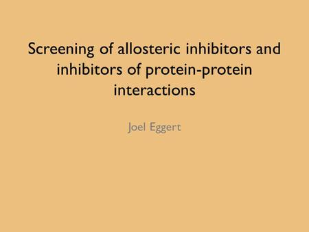 Screening of allosteric inhibitors and inhibitors of protein-protein interactions Joel Eggert.