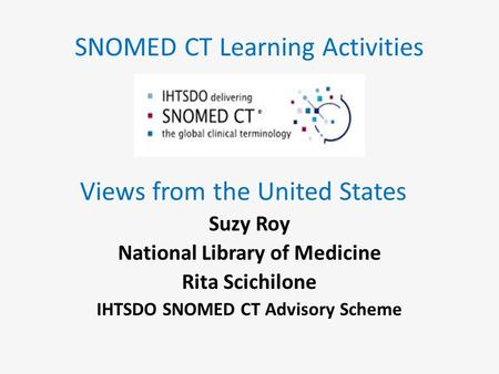 SNOMED CT Learning Activities Views from the United States Suzy Roy National Library of Medicine Rita Scichilone IHTSDO SNOMED CT Advisory Scheme.