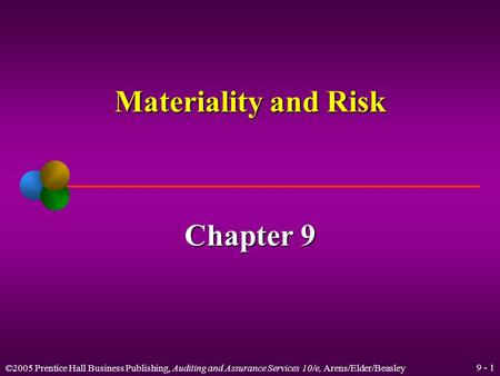 ©2005 Prentice Hall Business Publishing, Auditing and Assurance Services 10/e, Arens/Elder/Beasley 9 - 1 Materiality and Risk Chapter 9.