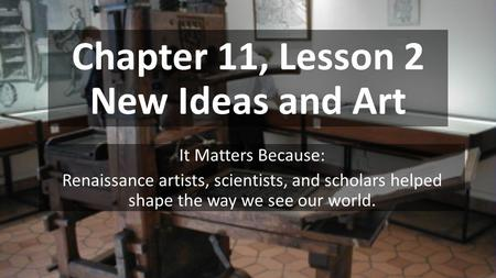 Chapter 11, Lesson 2 New Ideas and Art It Matters Because: Renaissance artists, scientists, and scholars helped shape the way we see our world.