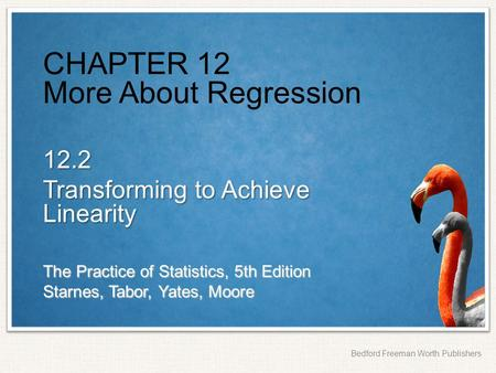 The Practice of Statistics, 5th Edition Starnes, Tabor, Yates, Moore Bedford Freeman Worth Publishers CHAPTER 12 More About Regression 12.2 Transforming.