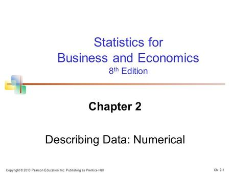 Copyright © 2013 Pearson Education, Inc. Publishing as Prentice Hall Ch. 2-1 Statistics for Business and Economics 8 th Edition Chapter 2 Describing Data:
