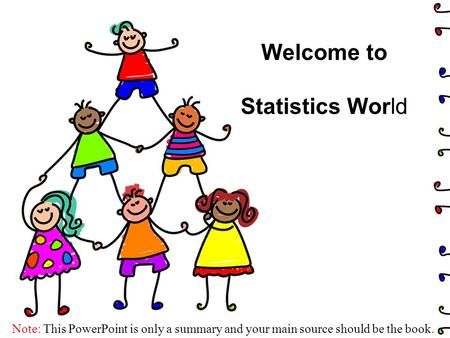 Welcome to Statistics World Note: This PowerPoint is only a summary and your main source should be the book.