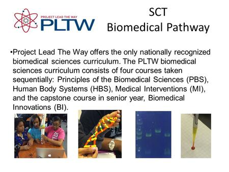 SCT Biomedical Pathway Project Lead The Way offers the only nationally recognizedbiomedical sciences curriculum. The PLTW biomedicalsciences curriculum.