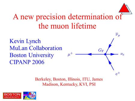 Kevin Lynch MuLan Collaboration Boston University CIPANP 2006 A new precision determination of the muon lifetime Berkeley, Boston, Illinois, ITU, James.