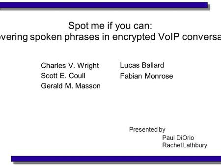 Spot me if you can: Uncovering spoken phrases in encrypted VoIP conversations Charles V. Wright Scott E. Coull Gerald M. Masson Lucas Ballard Fabian Monrose.