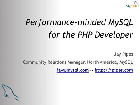 Performance-minded MySQL <strong>for</strong> the PHP Developer Jay Pipes Community Relations Manager, North America, MySQL --