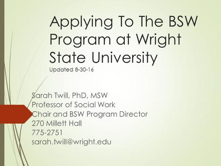 Applying To The BSW Program at Wright State University Updated 8-30-16 Sarah Twill, PhD, MSW Professor of Social Work Chair and BSW Program Director 270.