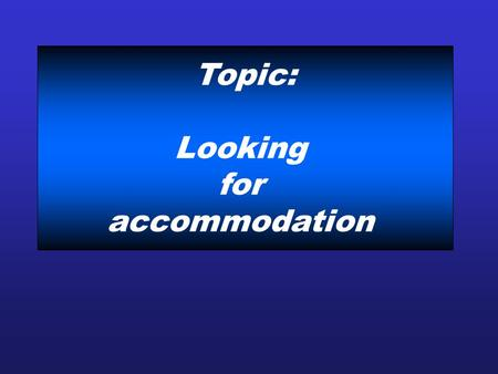 Topic: Looking for accommodation. Communication strategies to: -Ask about homestay -Describe guest houses You will be looking at: