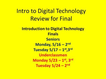 Intro to Digital Technology Review for Final Introduction to Digital Technology Finals Seniors Monday, 5/16 – 2 nd Tuesday 5/17 – 1 st,3 rd Underclassmen.