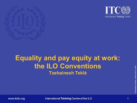 © International Training Centre of the ILO 2007  Training Centre of the ILO 1 Equality and pay equity at work: the ILO Conventions.