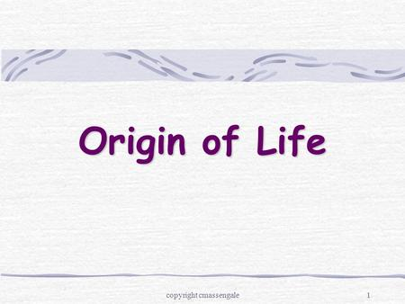 1 Origin of Life copyright cmassengale. 2 Aristotle (384 –322 BC) Proposed the theory of spontaneous generation Also called abiogenesis Idea that living.