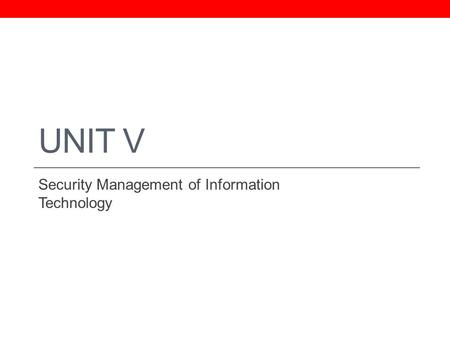 UNIT V Security Management of Information Technology.