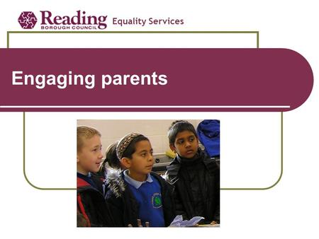 Engaging parents Equality Services Meeting the needs of Primary school pupils with EAL.