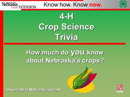 University of Nebraska–Lincoln Know how. Know now. 4-H Crop Science Trivia How much do you know about Nebraska's crops?