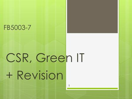 FB5003-7 CSR, Green IT + Revision 1. Introduction  Climate Change is a significant driver of green initiatives  This may be most obvious at the individual.