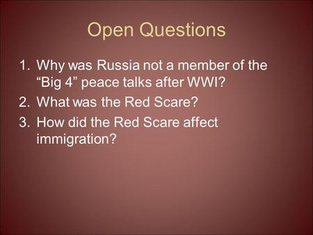 "Open Questions 1.Why was Russia not a member of the ""Big 4"" peace talks after WWI? 2.What was the Red Scare? 3.How did the Red Scare affect immigration?"
