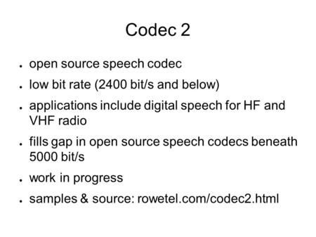 Codec 2 ● open source speech codec ● low bit rate (2400 bit/s and below) ● applications include digital speech for HF and VHF radio ● fills gap in open.