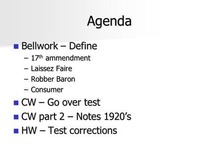 Agenda Bellwork – Define Bellwork – Define –17 th ammendment –Laissez Faire –Robber Baron –Consumer CW – Go over test CW – Go over test CW part 2 – Notes.