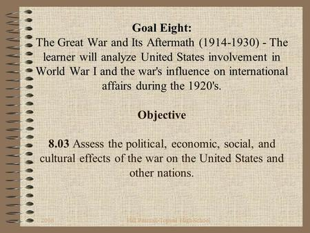 2006Hill Pearsall-Topsail High School Goal Eight: The Great War and Its Aftermath (1914-1930) - The learner will analyze United States involvement in.