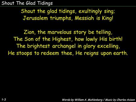 Shout The Glad Tidings Shout the glad tidings, exultingly sing; Jerusalem triumphs, Messiah is King! Zion, the marvelous story be telling, The Son of the.