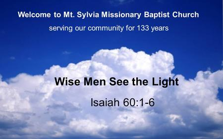 Isaiah 60:1-6 Wise Men See the Light serving our community for 133 years Welcome to Mt. Sylvia Missionary Baptist Church.