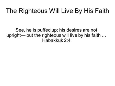 The Righteous Will Live By His Faith See, he is puffed up; his desires are not upright— but the righteous will live by his faith … Habakkuk 2:4.