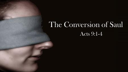 The Conversion of Saul Acts 9:1-4. Then Saul, still breathing threats and murder against the disciples of the Lord, went to the high priest 2 and asked.