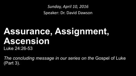 Sunday, April 10, 2016 Speaker: Dr. David Dawson Assurance, Assignment, Ascension Luke 24:26-53 The concluding message in our series on the Gospel of Luke.