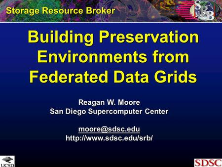 Building Preservation Environments from Federated Data Grids Reagan W. Moore San Diego Supercomputer Center  Storage.