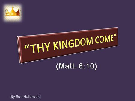 [By Ron Halbrook]. Introduction: 1. Matt. 6:10 Jesus taught disciples to pray for God's kingdom to come! 2 10 Thy kingdom come. Thy will be done in earth,