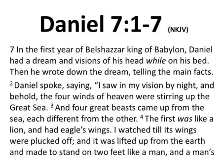 Daniel 7:1-7 (NKJV) 7 In the first year of Belshazzar king of Babylon, Daniel had a dream and visions of his head while on his bed. Then he wrote down.
