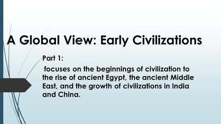 A Global View: Early Civilizations Part 1: focuses on the beginnings of civilization to the rise of ancient Egypt, the ancient Middle East, and the growth.