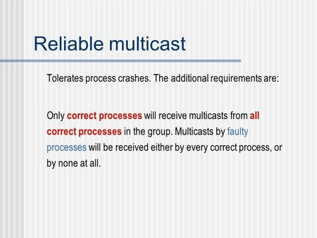 Reliable multicast Tolerates process crashes. The additional requirements are: Only correct processes will receive multicasts from all correct processes.