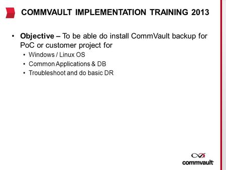 COMMVAULT IMPLEMENTATION TRAINING 2013 Objective – To be able do install CommVault backup for PoC or customer project for Windows / Linux OS Common Applications.
