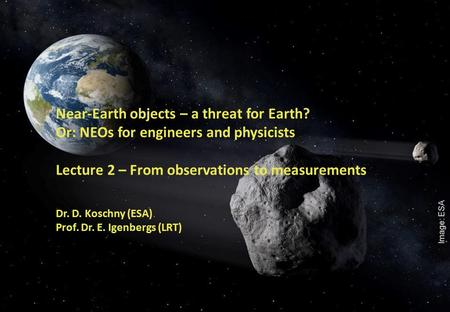 1 Near-Earth objects – a threat for Earth? Or: NEOs for engineers and physicists Lecture 2 – From observations to measurements Dr. D. Koschny (ESA) Prof.