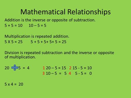 Mathematical Relationships Addition is the inverse or opposite of subtraction. 5 + 5 = 10 10 – 5 = 5 Multiplication is repeated addition. 5 X 5 = 25 5.