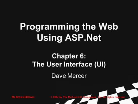 © 2004 by The McGraw-Hill Companies, Inc. All rights reserved. McGraw-Hill/Irwin Programming the Web Using ASP.Net Chapter 6: The User Interface (UI) Dave.