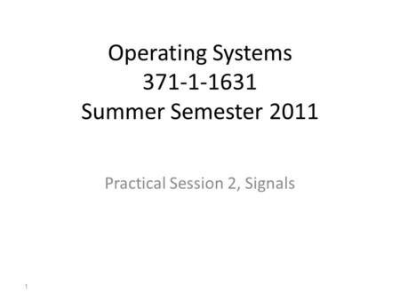 Operating Systems 371-1-1631 Summer Semester 2011 Practical Session 2, Signals 1.