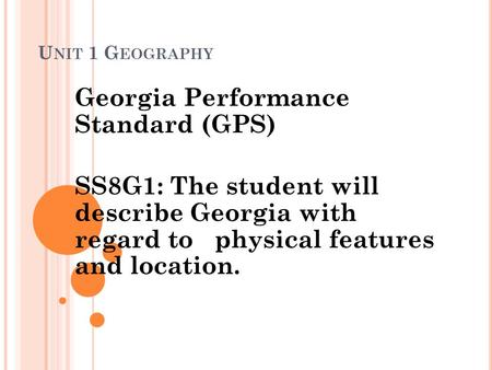 U NIT 1 G EOGRAPHY Georgia Performance Standard (GPS) SS8G1: The student will describe Georgia with regard to physical features and location.