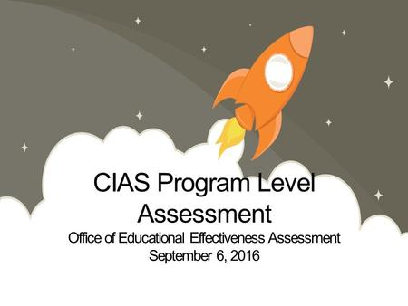 CIAS Program Level Assessment Office of Educational Effectiveness Assessment September 6, 2016.