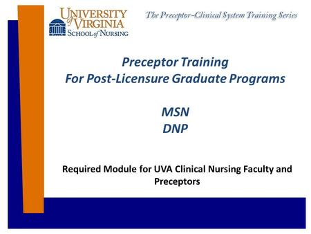Preceptor Training For Post-Licensure Graduate Programs MSN DNP Required Module for UVA Clinical Nursing Faculty and Preceptors.