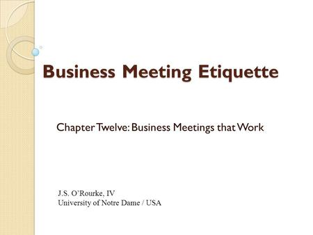 Business Meeting <strong>Etiquette</strong> Chapter Twelve: Business Meetings that Work J.S. O'Rourke, IV University of Notre Dame / USA.
