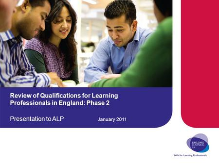 Review of Qualifications for Learning Professionals in England: Phase 2 Presentation to ALP January 2011.