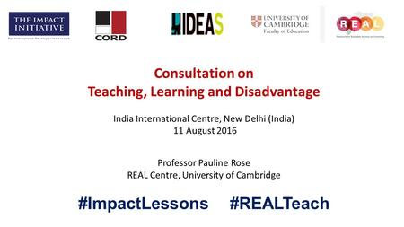Consultation on Teaching, Learning and Disadvantage India International Centre, New Delhi (India) 11 August 2016 Professor Pauline Rose REAL Centre, University.