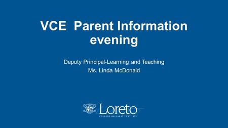 VCE Parent Information evening Deputy Principal-Learning and Teaching Ms. Linda McDonald.