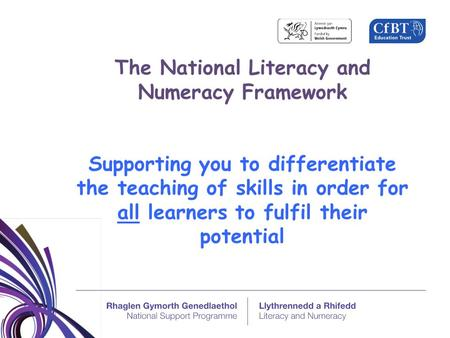 The National Literacy and Numeracy Framework Supporting you to differentiate the teaching of skills in order for all learners to fulfil their potential.