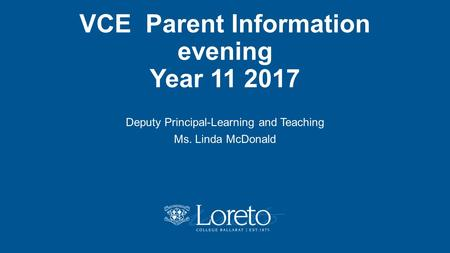 VCE Parent Information evening Year 11 2017 Deputy Principal-Learning and Teaching Ms. Linda McDonald.