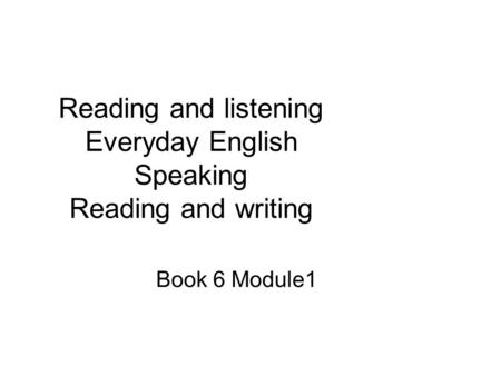 Reading and listening Everyday English Speaking Reading and writing Book 6 Module1.